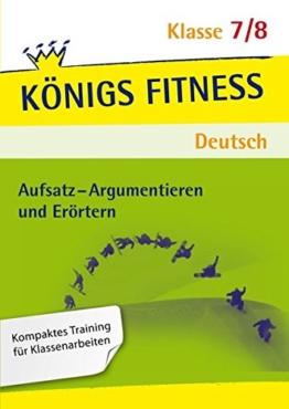 Aufsatz - Argumentieren und Erörtern. Deutsch Klasse 7/8. In vier Lernschritten zur guten Note: Wissen, Kurs, Traing, Kompetenzcheck (Königs Fitness) -