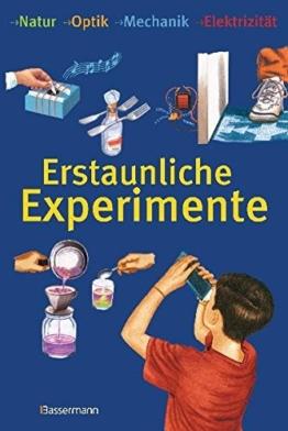 Erstaunliche Experimente: Natur, Optik, Mechanik, Elektrizität -