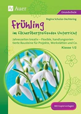 Frühling im fächerübergreifenden Unterricht 1-2: Jahreszeiten kreativ - Flexible, handlungsorientie rte Bausteine für Projekte, Werkstätten und Co. (1. und 2. Klasse) -