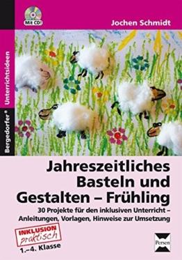 Jahreszeitliches Basteln und Gestalten - Frühling: 36 Projekte für den inklusiven Unterricht - Anleitungen, Vorlagen und Hinweise zur Umsetzung (1. bis 4. Klasse) -