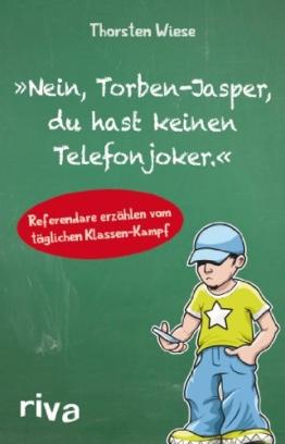 Nein, Torben-Jasper, du hast keinen Telefonjoker.: Erlebnisse Junger Lehrer Im Referendariat -