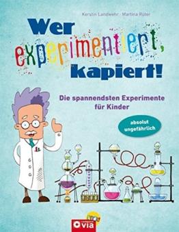 Wer experimentiert, kapiert!: Die spannendsten Experimente für Kinder ab 8 Jahren -
